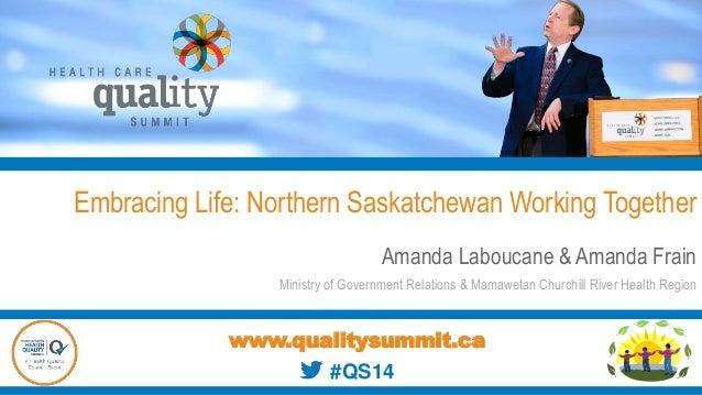 Embracing Life: Northern Saskatchewan Working Together Amanda Laboucane & Amanda Frain Ministry of Government Relations & ...