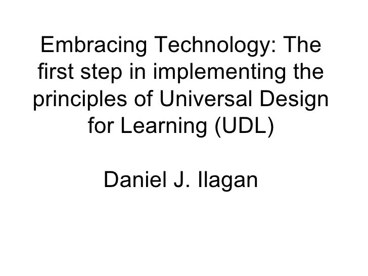 Embracing Technology: The first step in implementing the principles of Universal Design for Learning (UDL) Daniel J. Ilagan