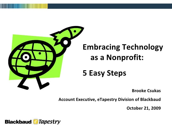 Embracing Technology  as a Nonprofit: 5 Easy Steps Brooke Csukas Account Executive, eTapestry Division of Blackbaud Octobe...