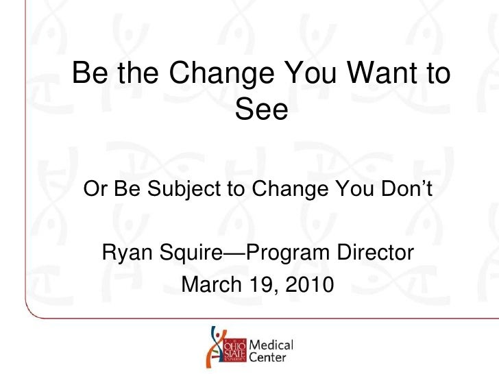 Be the Change You Want to See<br />Or Be Subject to Change You Don't<br />Ryan Squire—Program Director<br />March 19, 2010...