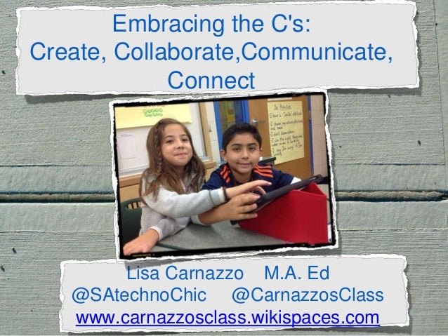 Embracing the C's: Create, Collaborate,Communicate, Connect . Lisa Carnazzo M.A. Ed @SAtechnoChic @CarnazzosClass www.carn...