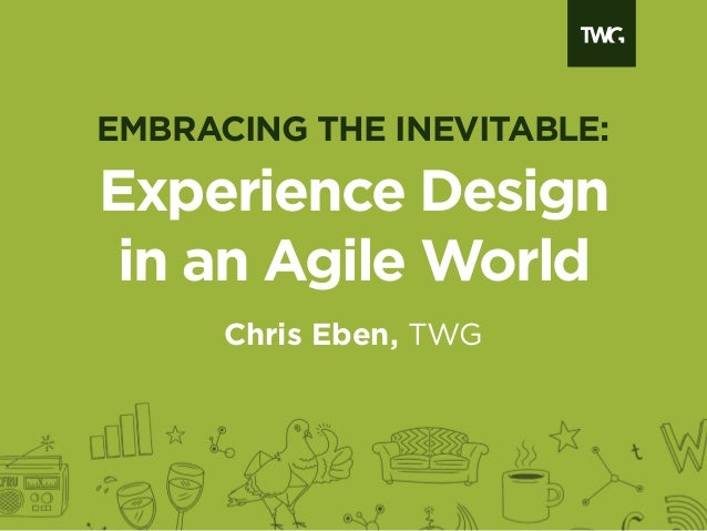 Experience Designin an Agile WorldChris Eben, TWGEMBRACING THE INEVITABLE: