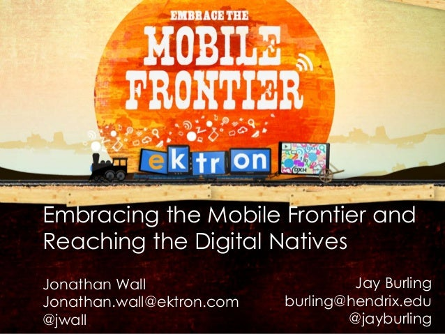 Embracing the Mobile Frontier and        Reaching the Digital Natives        Jonathan Wall                       Jay Burli...