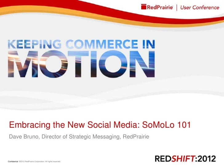 Embracing the New Social Media: SoMoLo 101 Dave Bruno, Director of Strategic Messaging, RedPrairieConfidential ©2012 RedPr...