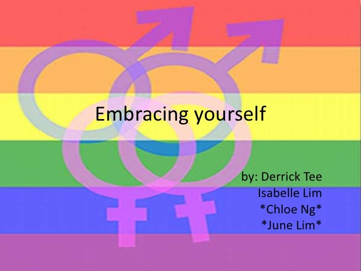 Embracing yourself<br />by: Derrick Tee<br />Isabelle Lim<br />*Chloe Ng*<br />*June Lim*<br />