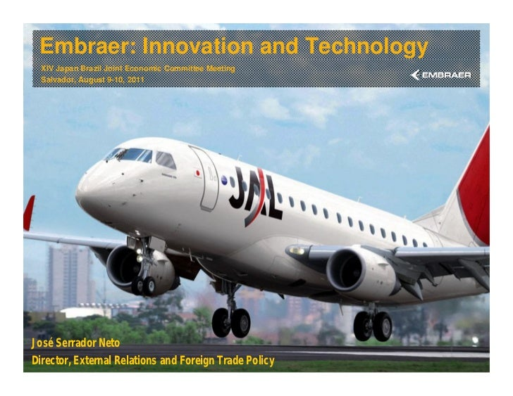 Embraer: Innovation and Technology  XIV Japan Brazil Joint Economic Committee Meeting  Salvador, August 9-10, 2011José Ser...