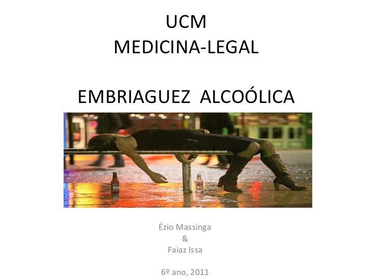 UCM MEDICINA-LEGAL EMBRIAGUEZ  ALCOÓLICA Ézio Massinga & Faiaz Issa 6º ano, 2011
