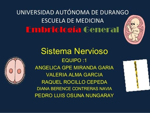 UNIVERSIDAD AUTÓNOMA DE DURANGO ESCUELA DE MEDICINA Embriología General Sistema Nervioso EQUIPO :1 ANGELICA GPE MIRANDA GA...