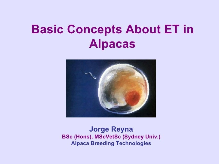 Basic Concepts About ET in Alpacas Jorge Reyna BSc (Hons), MScVetSc (Sydney Univ.) Alpaca Breeding Technologies
