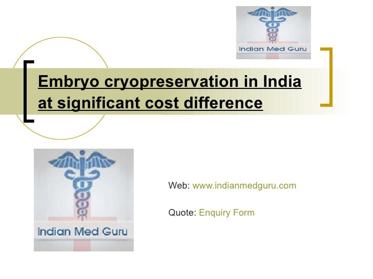 Embryo cryopreservation in India at significant cost difference   Web:  www.indianmedguru.com   Quote:  Enquiry Form