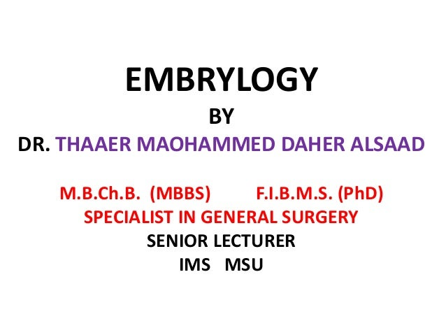 EMBRYLOGY BY DR. THAAER MAOHAMMED DAHER ALSAAD M.B.Ch.B. (MBBS) F.I.B.M.S. (PhD) SPECIALIST IN GENERAL SURGERY SENIOR LECT...