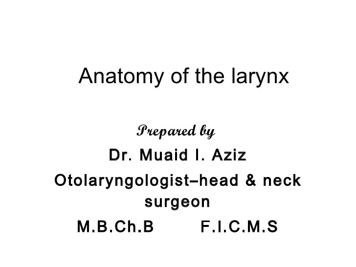 Anatomy of the larynx Prepared by   Dr. Muaid I. Aziz Otolaryngologist–head & neck surgeon M.B.Ch.B  F.I.C.M.S