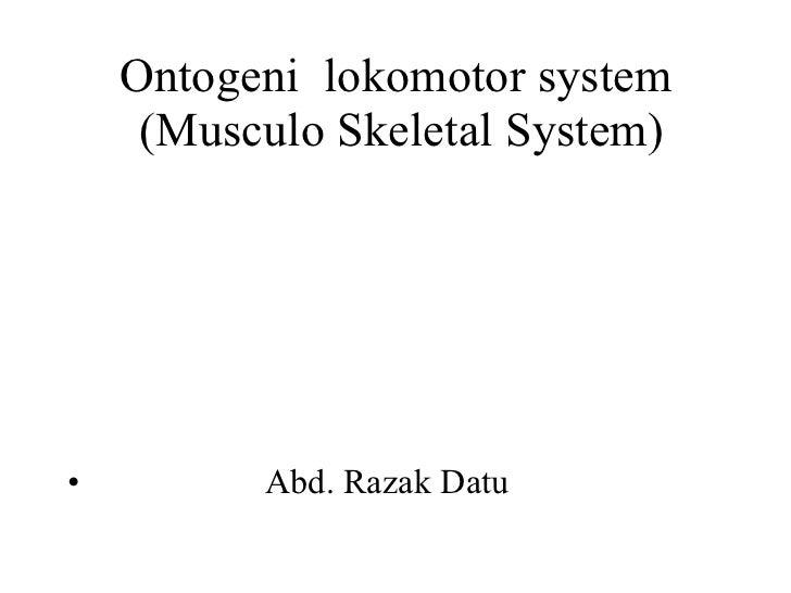 Ontogeni  lokomotor system  (Musculo Skeletal System) <ul><li>Abd. Razak Datu </li></ul>