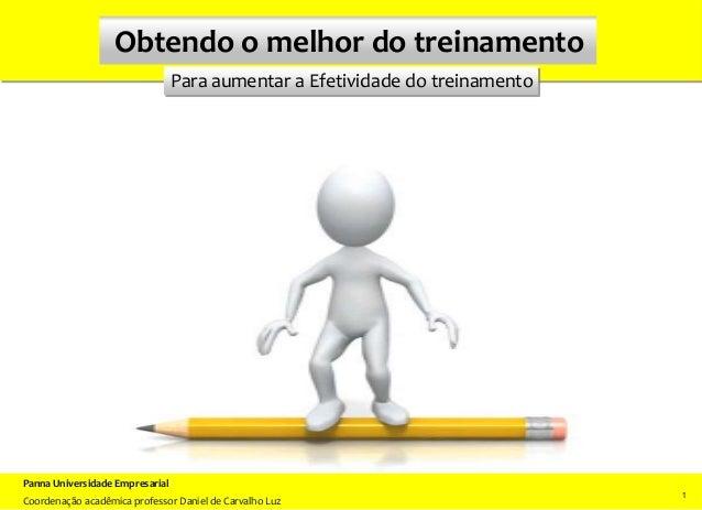 Para aumentar a Efetividade do treinamento Obtendo o melhor do treinamento 1 11 Panna Universidade Empresarial Coordenação...
