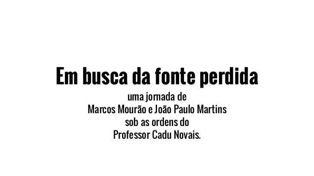 Em busca da fonte perdida uma jornada de Marcos Mourão e João Paulo Martins sob as ordens do Professor Cadu Novais.
