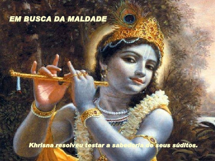 Khrisna resolveu testar a sabedoria de seus súditos.  EM BUSCA DA MALDADE