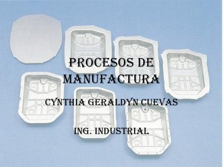 PROCESOS DE MANUFACTURA CYNTHIA GERALDYN CUEVAS ING. INDUSTRIAL