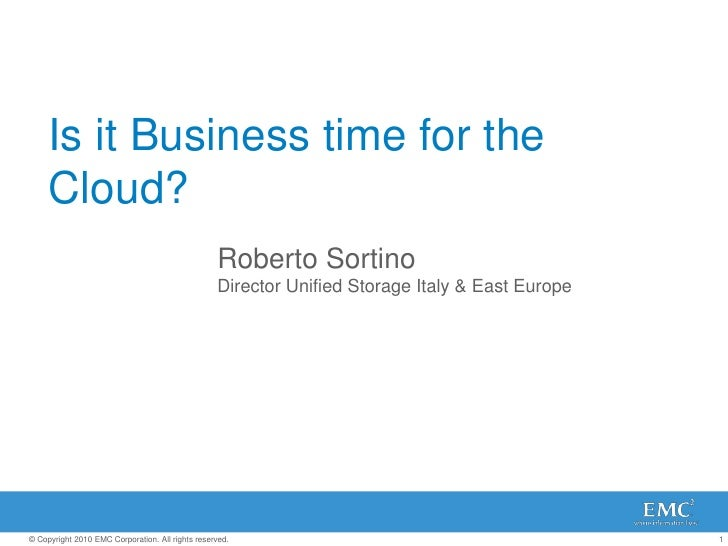 Is it Business time for the Cloud?<br />Roberto Sortino<br />Director Unified Storage Italy & East Europe<br />