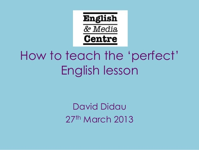 """How to teach the """"perfect""""      English lesson        David Didau       27th March 2013"""