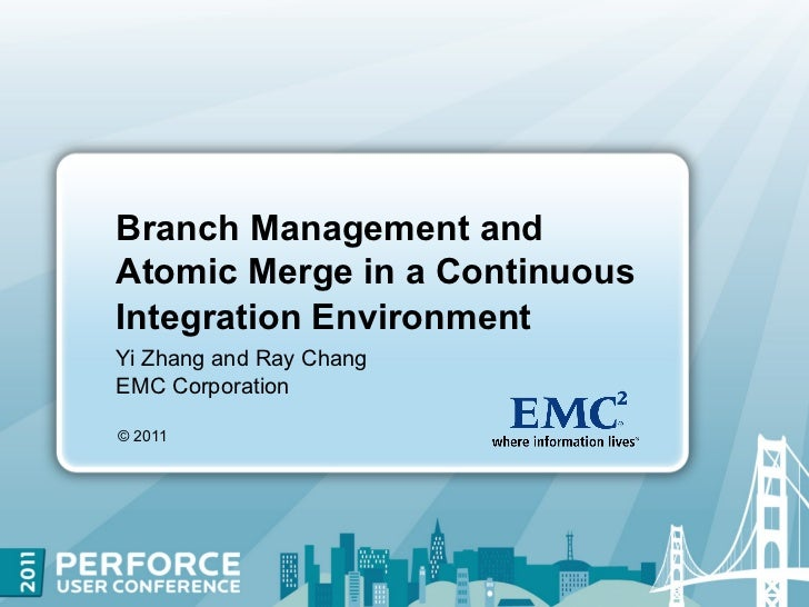 Branch Management andAtomic Merge in a ContinuousIntegration EnvironmentYi Zhang and Ray ChangEMC Corporation© 2011