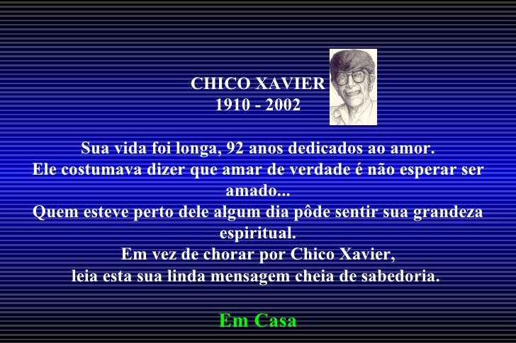 CHICO XAVIER                     1910 - 2002       Sua vida foi longa, 92 anos dedicados ao amor.Ele costumava dizer que a...