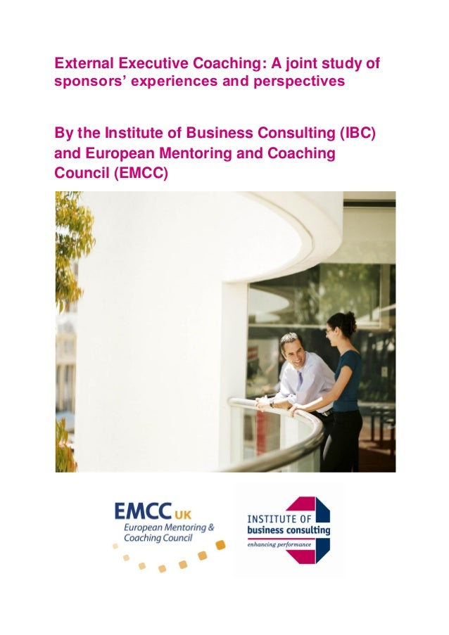 External Executive Coaching: A joint study of sponsors' experiences and perspectives By the Institute of Business Consulti...