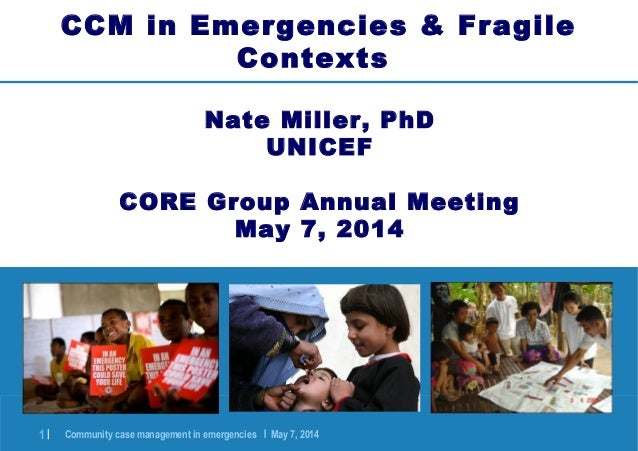 Community case management in emergencies | May 7, 20141 | CCM in Emergencies & Fragile Contexts Nate Miller, PhD UNICEF CO...