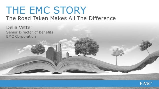 THE EMC STORY  The Road Taken Makes All The Difference Delia Vetter  Senior Director of Benefits EMC Corporation  © Copyri...
