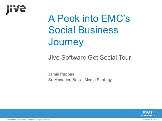 A Peek into EMC's Social Business Journey Jive Software Get Social Tour Jamie Pappas Sr. Manager, Social Media Strategy  ©...