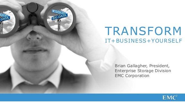 TRANSFORMIT+BUSINESS+YOURSELF  Brian Gallagher, President,  Enterprise Storage Division  EMC Corporation