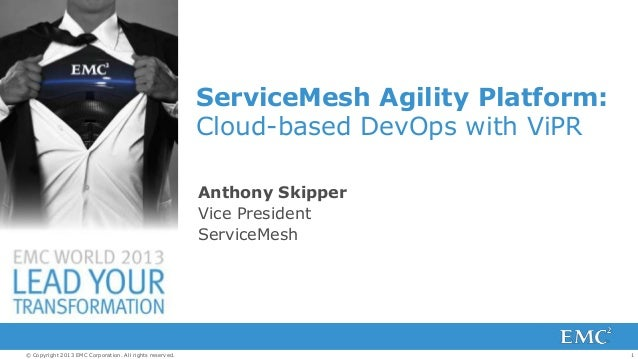 1© Copyright 2013 EMC Corporation. All rights reserved.ServiceMesh Agility Platform:Cloud-based DevOps with ViPRAnthony Sk...