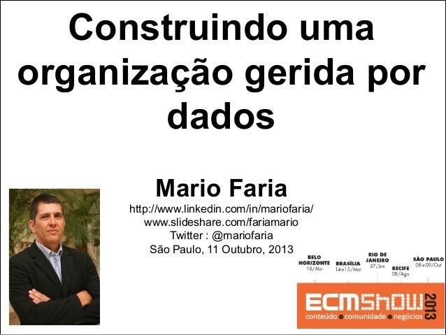 Construindo uma organização gerida por dados Mario Faria http://www.linkedin.com/in/mariofaria/ www.slideshare.com/fariama...