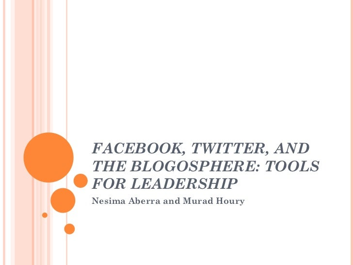FACEBOOK, TWITTER, AND THE BLOGOSPHERE: TOOLS FOR LEADERSHIP  Nesima Aberra and Murad Houry