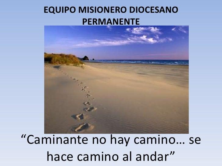 """EQUIPO MISIONERO DIOCESANO          PERMANENTE""""Caminante no hay camino… se   hace camino al andar"""""""