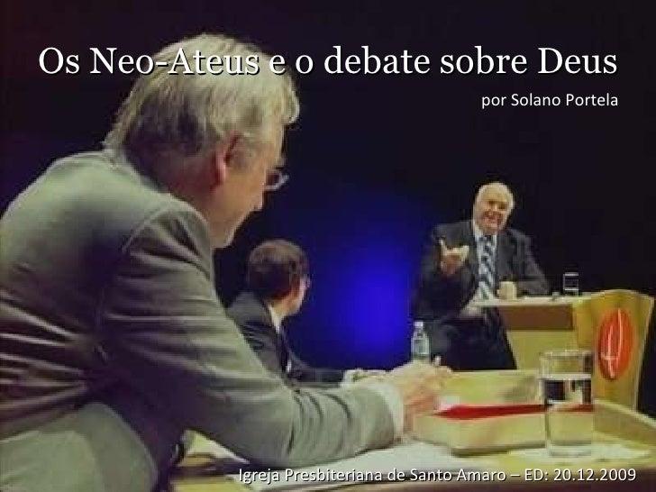 Os Neo-Ateus e o debate sobre Deus Igreja Presbiteriana de Santo Amaro – ED: 20.12.2009 por Solano Portela