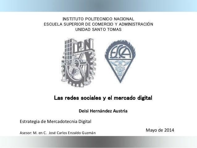 Las redes sociales y el mercado digital Deisi Hernández Austria Mayo de 2014 INSTITUTO POLITECNICO NACIONAL ESCUELA SUPERI...