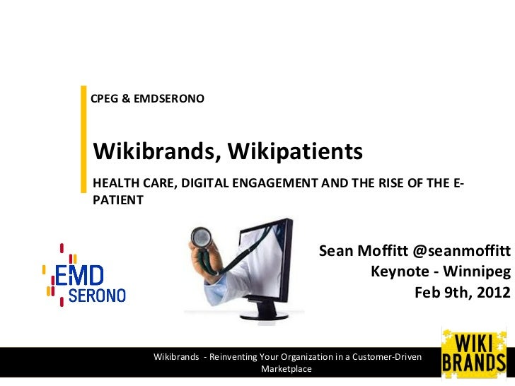 CPEG & EMDSERONO Wikibrands, Wikipatients  HEALTH CARE, DIGITAL ENGAGEMENT AND THE RISE OF THE E-PATIENT Sean Moffitt @sea...