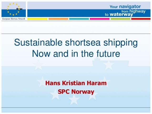 Sustainable shortsea shippingNow and in the futureHans Kristian HaramSPC Norway