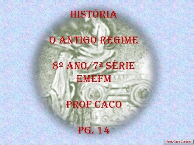 HistóriaO antigo regime8º ano/7ª série    EMEFM  Prof caco    PG. 14                  Prof. Caco Cardozo