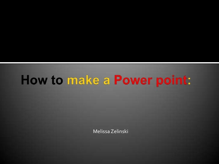 How to make a Power point:<br />Melissa Zelinski<br />