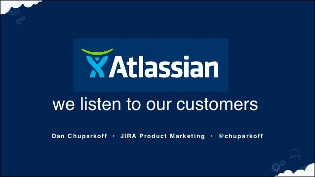 we listen to our customers Dan Chuparkoff • JIRA Product Marketing • @chuparkoff