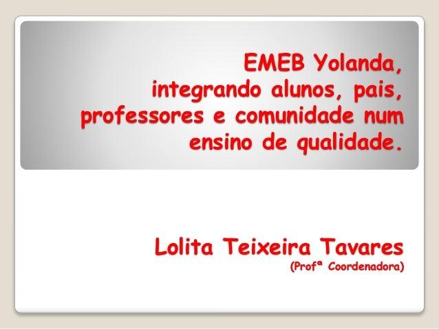 EMEB Yolanda, integrando alunos, pais, professores e comunidade num ensino de qualidade. Lolita Teixeira Tavares (Profª Co...