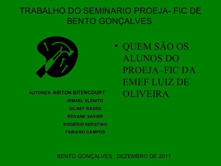 TRABALHO DO SEMINARIO PROEJA- FIC DE BENTO GONÇALVES  <ul><li>QUEM SÃO OS ALUNOS DO PROEJA–FIC DA EMEF LUIZ DE OLIVEIRA  <...