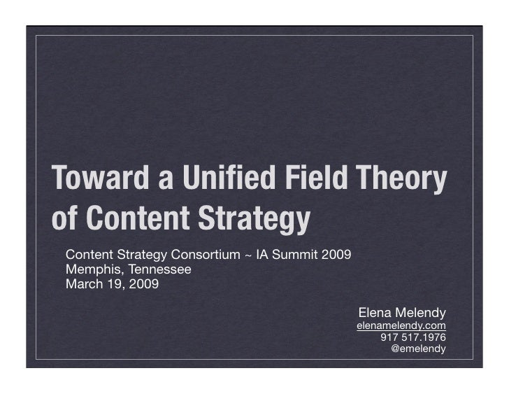 Toward a Unified Field Theory of Content Strategy  Content Strategy Consortium ~ IA Summit 2009  Memphis, Tennessee  March ...