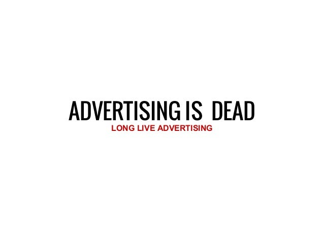 ADVERTISING IS DEADLONG LIVE ADVERTISING