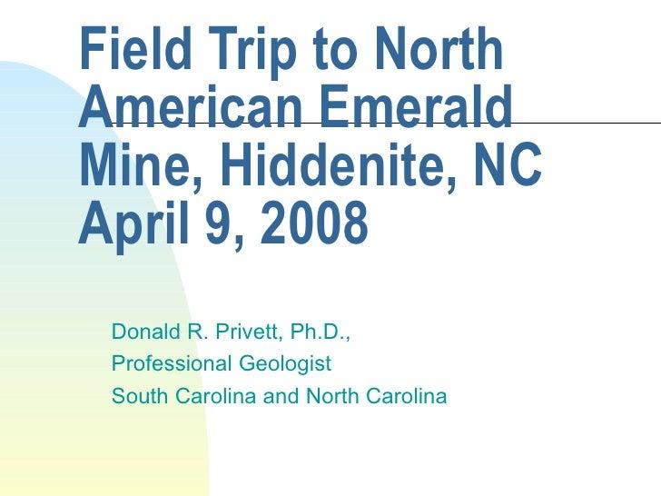 Field Trip to North American Emerald Mine, Hiddenite, NC April 9, 2008 Donald R. Privett, Ph.D.,  Professional Geologist S...