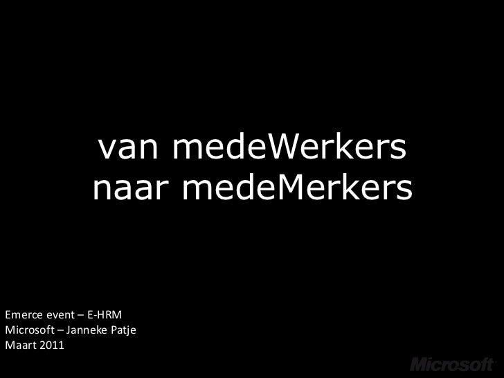 van medeWerkersnaar medeMerkers<br />Emerce event – E-HRM<br />Microsoft – Janneke Patje<br />Maart 2011<br />