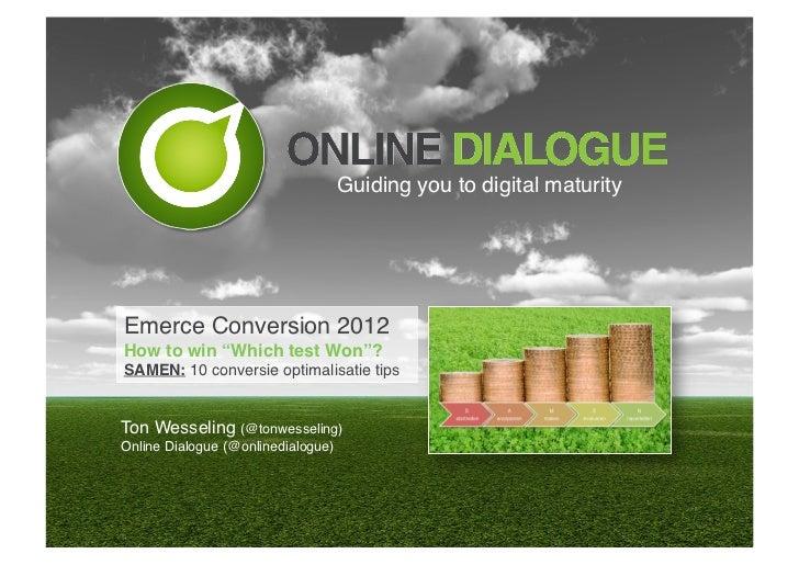 "Guiding you to digital maturity!Emerce Conversion 2012!How to win ""Which test Won""?!SAMEN: 10 conversie optimalisatie tips..."