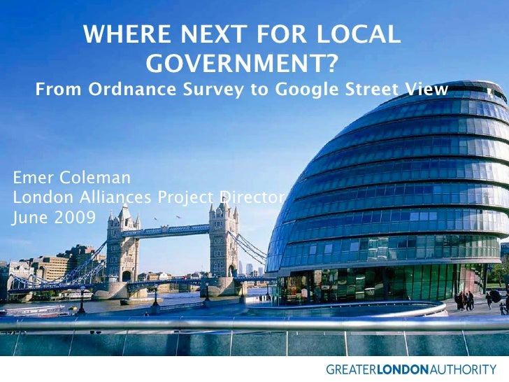 WHERE NEXT FOR LOCAL            GOVERNMENT?   From Ordnance Survey to Google Street View    Emer Coleman London Alliances ...