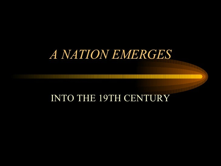 A NATION EMERGES INTO THE 19TH CENTURY